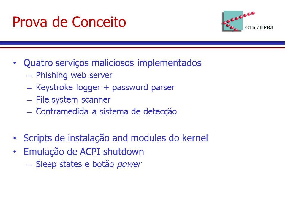 Prova de Conceito Quatro serviços maliciosos implementados – Phishing web server – Keystroke logger + password parser – File system scanner – Contramedida a sistema de detecção Scripts de instalação and modules do kernel Emulação de ACPI shutdown – Sleep states e botão power