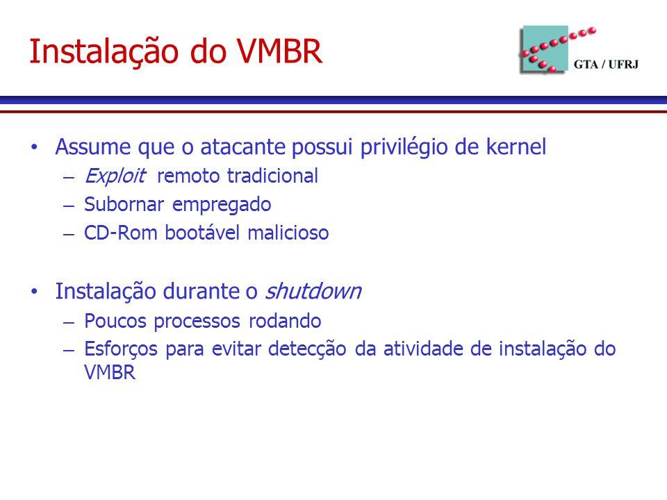 Instalação do VMBR Assume que o atacante possui privilégio de kernel – Exploit remoto tradicional – Subornar empregado – CD-Rom bootável malicioso Instalação durante o shutdown – Poucos processos rodando – Esforços para evitar detecção da atividade de instalação do VMBR
