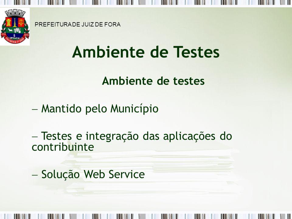 Ambiente de Testes Ambiente de testes Mantido pelo Município Testes e integração das aplicações do contribuinte Solução Web Service PREFEITURA DE JUIZ DE FORA