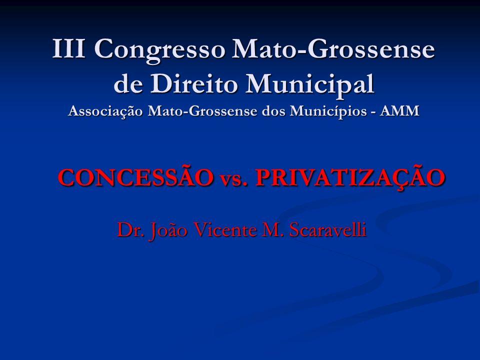 III Congresso Mato-Grossense de Direito Municipal Associação Mato-Grossense dos Municípios - AMM Dr. João Vicente M. Scaravelli CONCESSÃO vs. PRIVATIZ