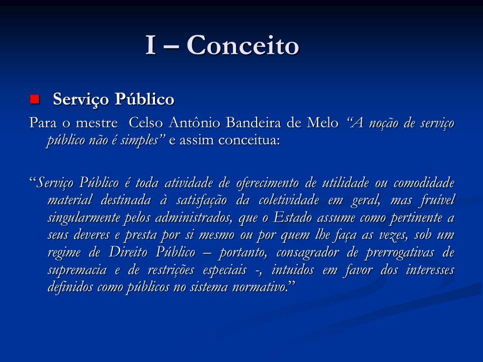 I – Conceito Serviço Público Serviço Público Para o mestre Celso Antônio Bandeira de Melo A noção de serviço público não é simples e assim conceitua: