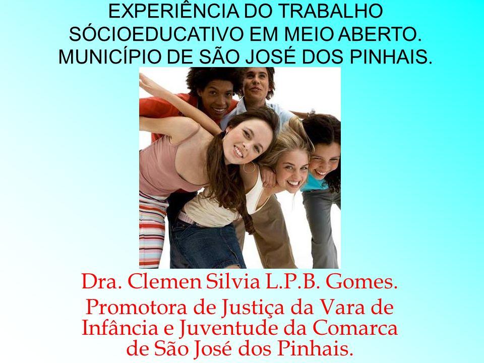 EXPERIÊNCIA DO TRABALHO SÓCIOEDUCATIVO EM MEIO ABERTO. MUNICÍPIO DE SÃO JOSÉ DOS PINHAIS. Dra. Clemen Silvia L.P.B. Gomes. Promotora de Justiça da Var