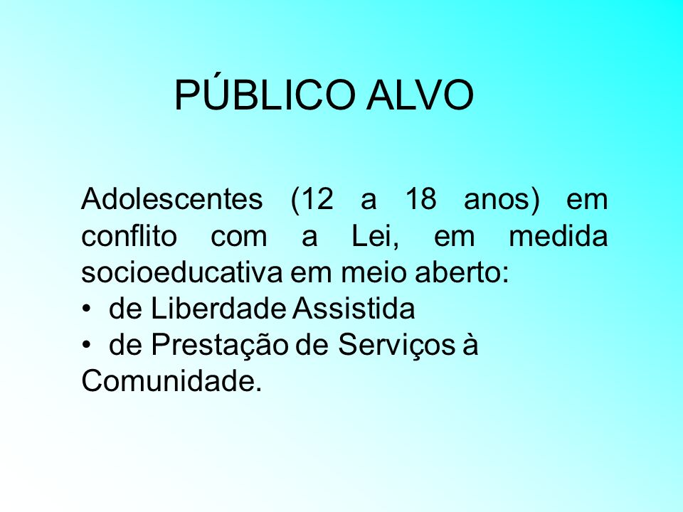 PÚBLICO ALVO Adolescentes (12 a 18 anos) em conflito com a Lei, em medida socioeducativa em meio aberto: de Liberdade Assistida de Prestação de Serviç