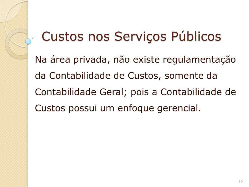 Custos nos Serviços Públicos Na área privada, não existe regulamentação da Contabilidade de Custos, somente da Contabilidade Geral; pois a Contabilida