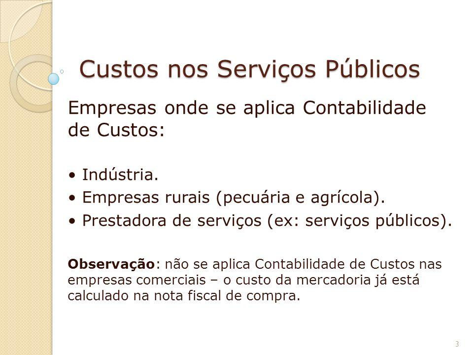 Custos nos Serviços Públicos Empresas onde se aplica Contabilidade de Custos: Indústria. Empresas rurais (pecuária e agrícola). Prestadora de serviços