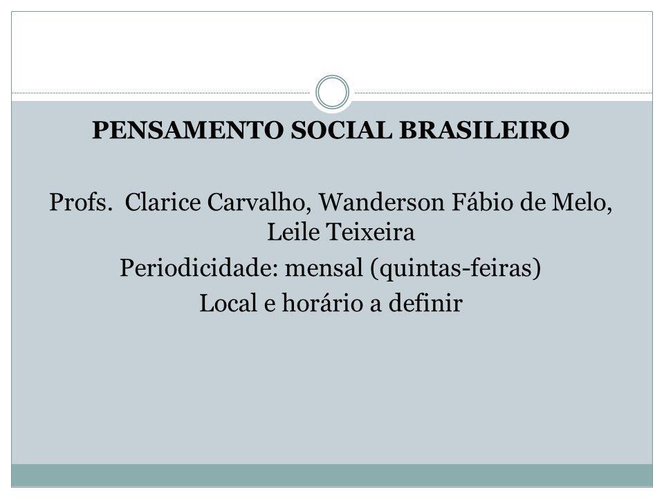 PENSAMENTO SOCIAL BRASILEIRO Profs. Clarice Carvalho, Wanderson Fábio de Melo, Leile Teixeira Periodicidade: mensal (quintas-feiras) Local e horário a