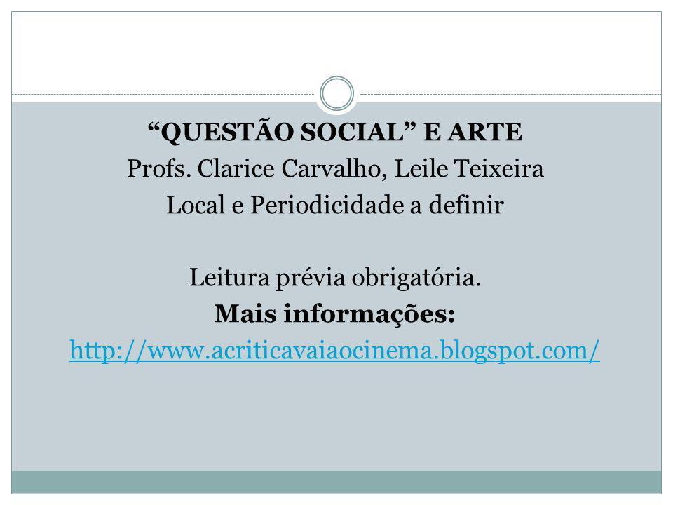 QUESTÃO SOCIAL E ARTE Profs. Clarice Carvalho, Leile Teixeira Local e Periodicidade a definir Leitura prévia obrigatória. Mais informações: http://www