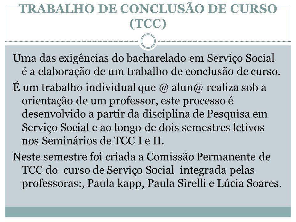 TRABALHO DE CONCLUSÃO DE CURSO (TCC) Uma das exigências do bacharelado em Serviço Social é a elaboração de um trabalho de conclusão de curso. É um tra