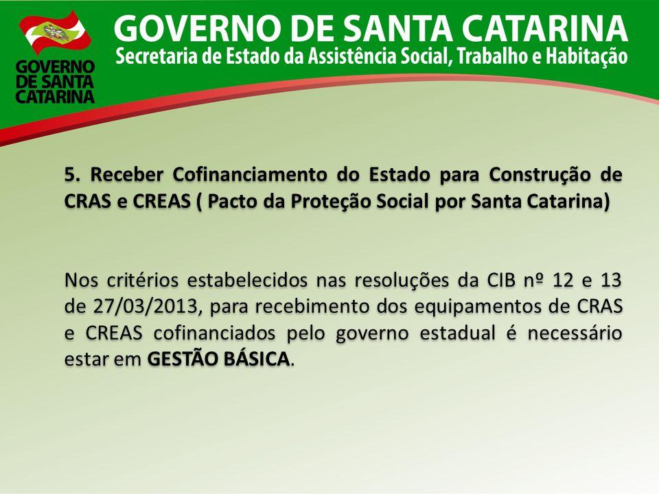 5. Receber Cofinanciamento do Estado para Construção de CRAS e CREAS ( Pacto da Proteção Social por Santa Catarina) Nos critérios estabelecidos nas re