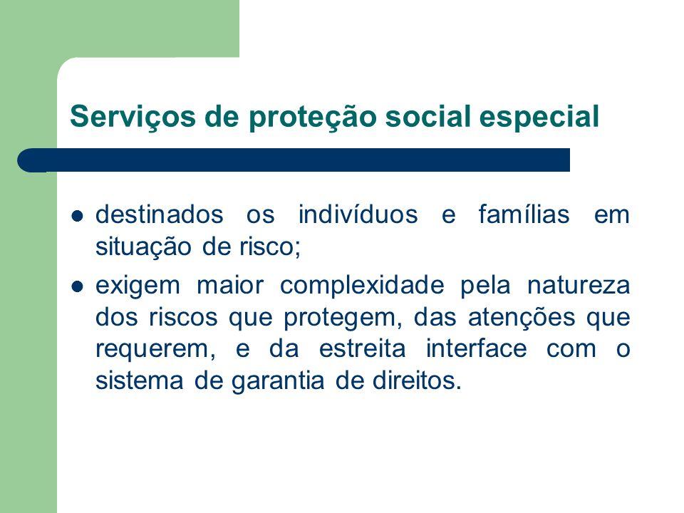 Serviços de proteção social especial destinados os indivíduos e famílias em situação de risco; exigem maior complexidade pela natureza dos riscos que protegem, das atenções que requerem, e da estreita interface com o sistema de garantia de direitos.