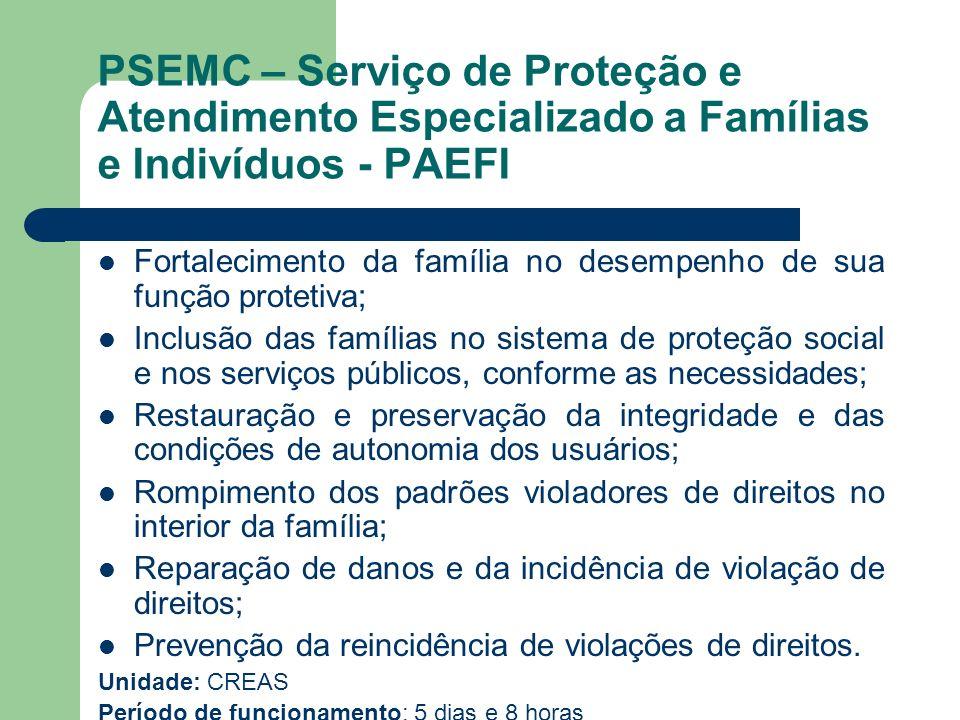 PSEMC – Serviço de Proteção e Atendimento Especializado a Famílias e Indivíduos - PAEFI Fortalecimento da família no desempenho de sua função protetiv