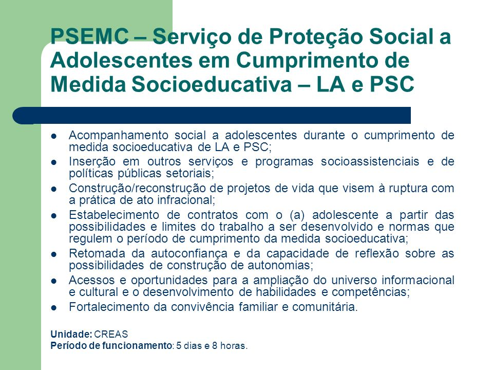 PSEMC – Serviço de Proteção Social a Adolescentes em Cumprimento de Medida Socioeducativa – LA e PSC Acompanhamento social a adolescentes durante o cu
