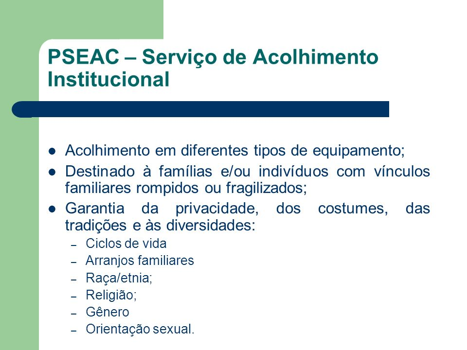 PSEAC – Serviço de Acolhimento Institucional Acolhimento em diferentes tipos de equipamento; Destinado à famílias e/ou indivíduos com vínculos familia