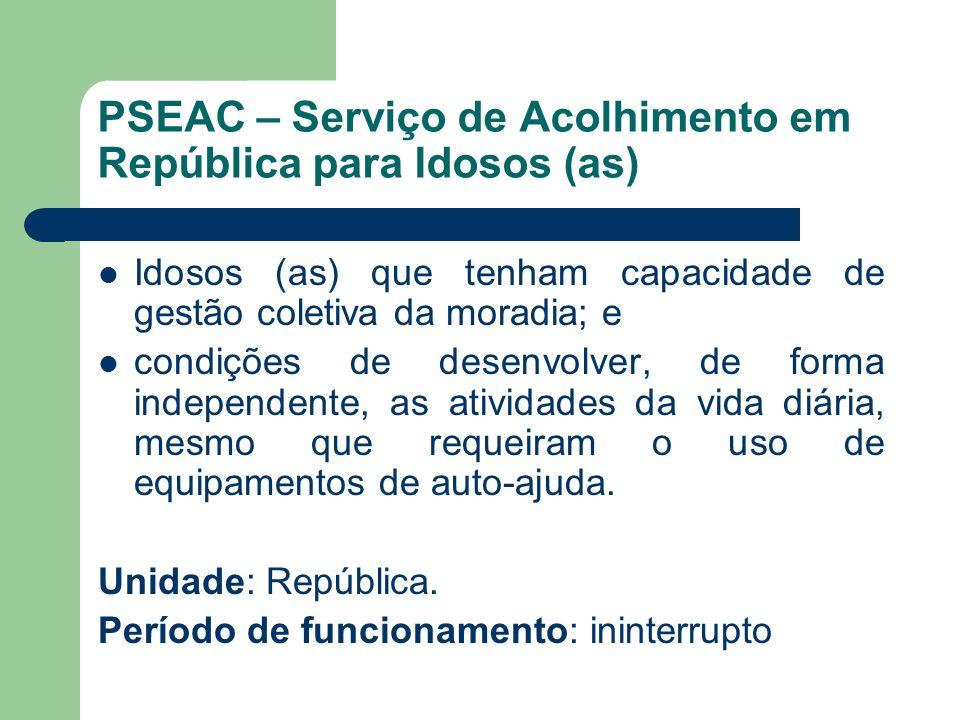 PSEAC – Serviço de Acolhimento em República para Idosos (as) Idosos (as) que tenham capacidade de gestão coletiva da moradia; e condições de desenvolv