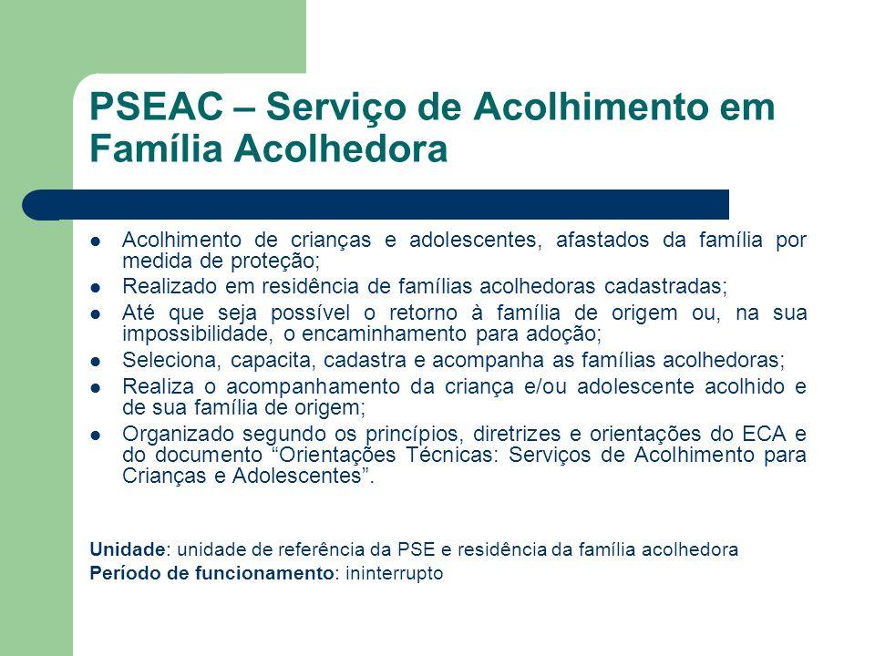 PSEAC – Serviço de Acolhimento em Família Acolhedora Acolhimento de crianças e adolescentes, afastados da família por medida de proteção; Realizado em
