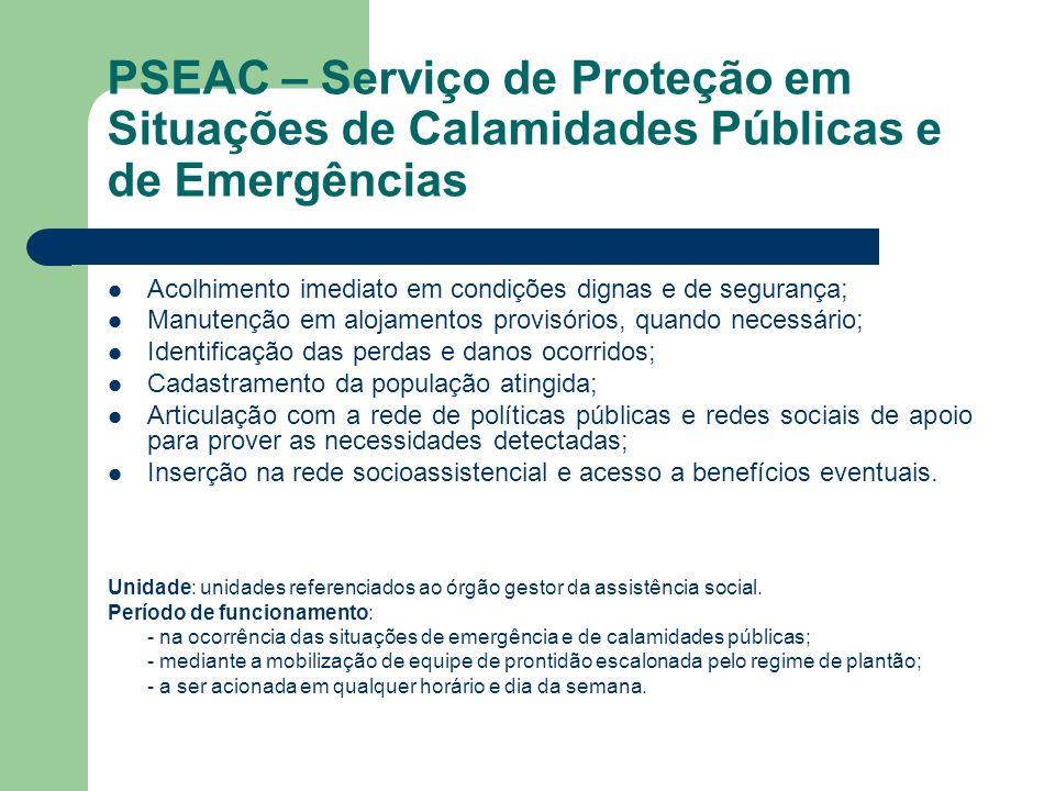 PSEAC – Serviço de Proteção em Situações de Calamidades Públicas e de Emergências Acolhimento imediato em condições dignas e de segurança; Manutenção