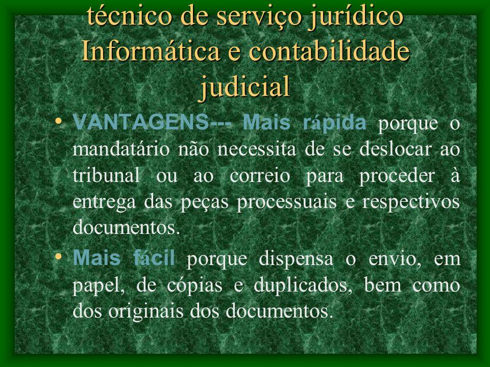 técnico de serviço jurídico Informática e contabilidade judicial VANTAGENS--- Mais r á pida porque o mandatário não necessita de se deslocar ao tribunal ou ao correio para proceder à entrega das peças processuais e respectivos documentos.