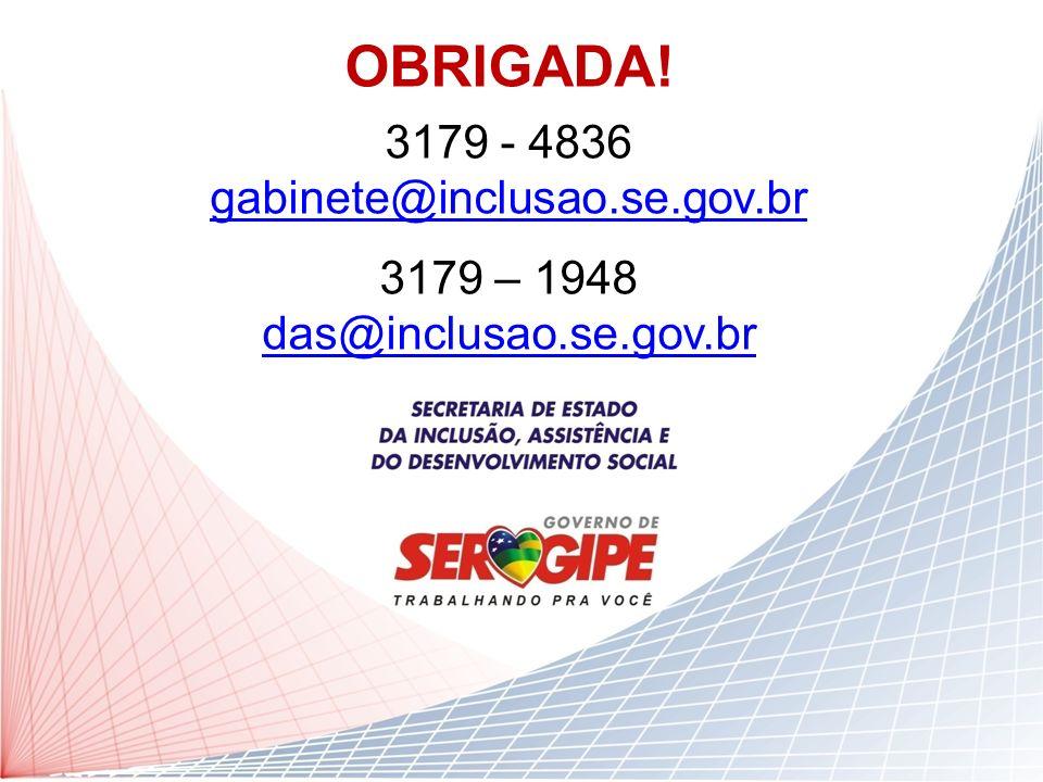 OBRIGADA! 3179 - 4836 gabinete@inclusao.se.gov.br 3179 – 1948 das@inclusao.se.gov.br
