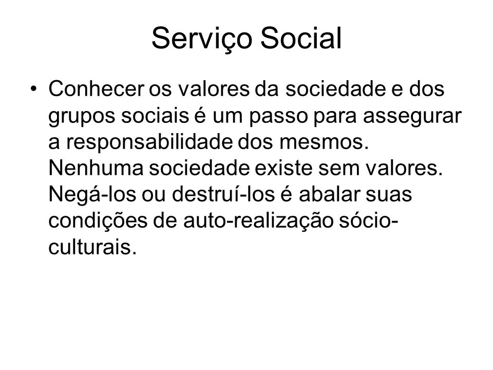 Serviço Social Conhecer os valores da sociedade e dos grupos sociais é um passo para assegurar a responsabilidade dos mesmos. Nenhuma sociedade existe