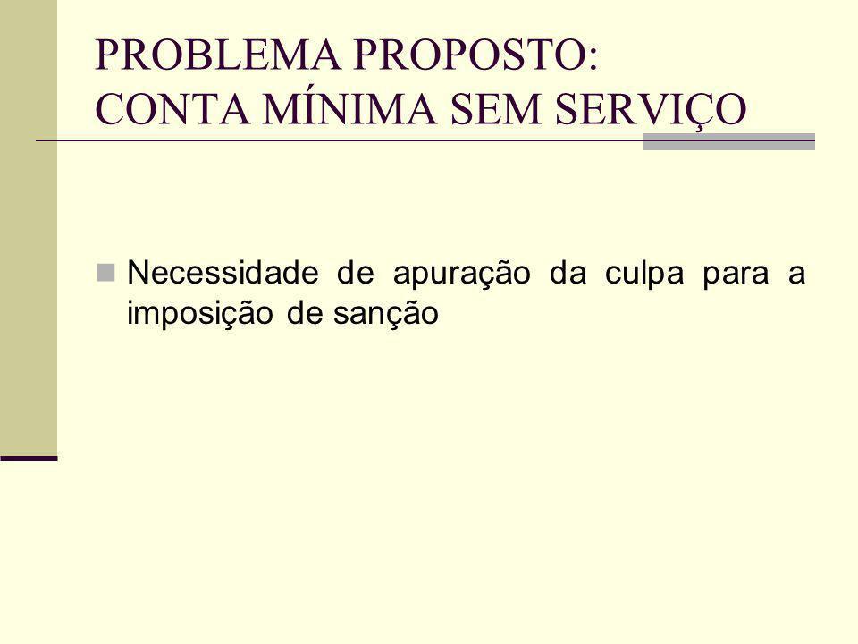 PROBLEMA PROPOSTO: CONTA MÍNIMA SEM SERVIÇO Necessidade de apuração da culpa para a imposição de sanção