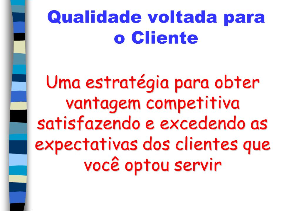 Qualidade voltada para o Cliente Uma estratégia para obter vantagem competitiva satisfazendo e excedendo as expectativas dos clientes que você optou servir