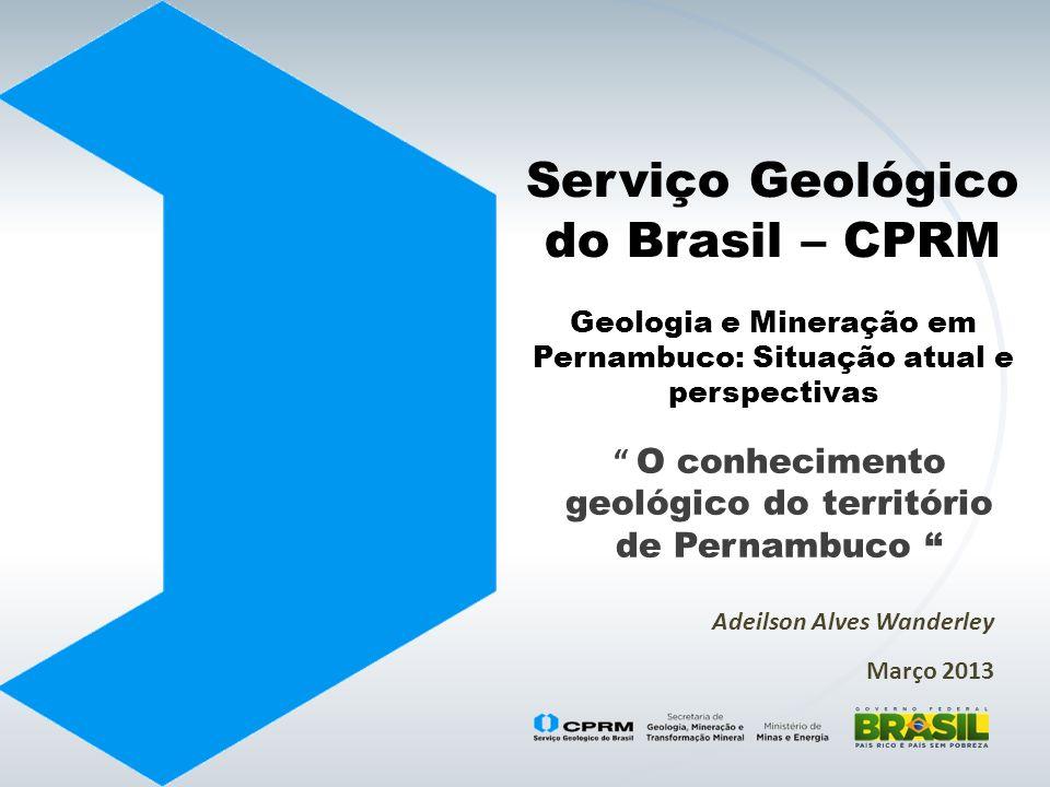 Serviço Geológico do Brasil – CPRM Geologia e Mineração em Pernambuco: Situação atual e perspectivas O conhecimento geológico do território de Pernamb