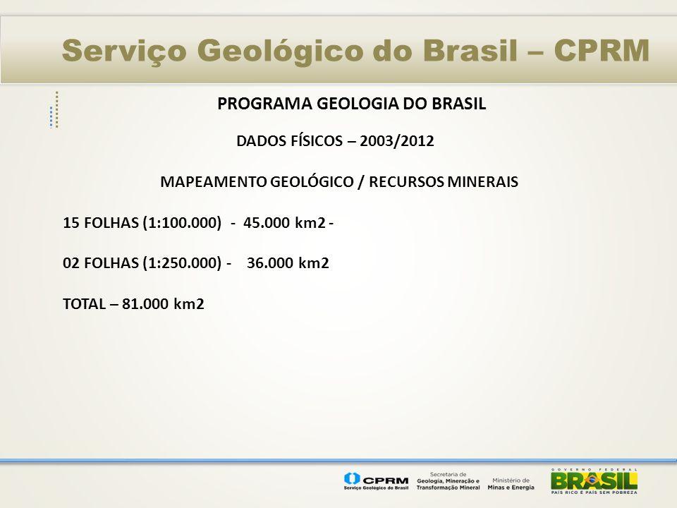 Serviço Geológico do Brasil – CPRM PROGRAMA GEOLOGIA DO BRASIL DADOS FÍSICOS – 2003/2012 MAPEAMENTO GEOLÓGICO / RECURSOS MINERAIS 15 FOLHAS (1:100.000