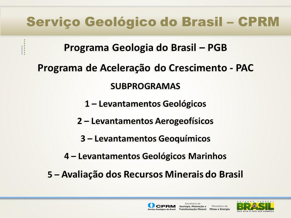 Serviço Geológico do Brasil – CPRM Programa Geologia do Brasil – PGB Programa de Aceleração do Crescimento - PAC SUBPROGRAMAS 1 – Levantamentos Geológ