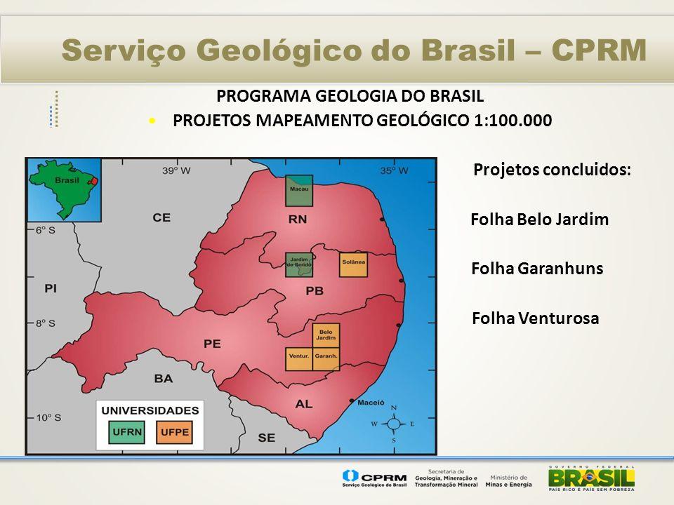 Serviço Geológico do Brasil – CPRM PROGRAMA GEOLOGIA DO BRASIL PROJETOS MAPEAMENTO GEOLÓGICO 1:100.000 – UFPE/UFRN/UnB Conclusão 2013 Folhas em execução: Itamaracá Recife Surubim, Caruaru, Palmares, Poço da Cruz, Serra Talhada
