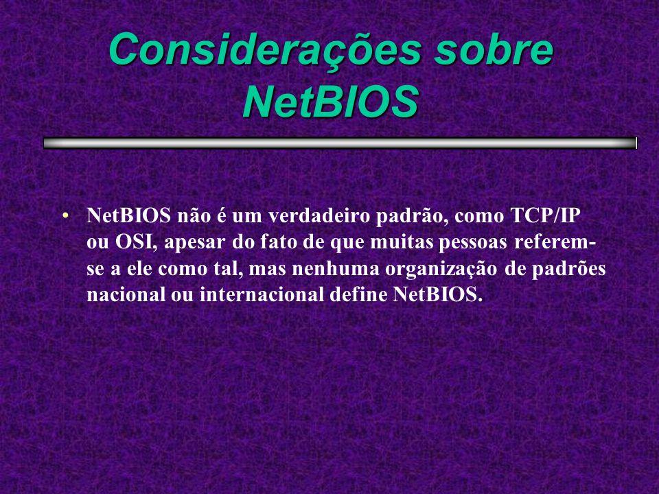 Considerações sobre NetBIOS NetBIOS não é um verdadeiro padrão, como TCP/IP ou OSI, apesar do fato de que muitas pessoas referem- se a ele como tal, mas nenhuma organização de padrões nacional ou internacional define NetBIOS.