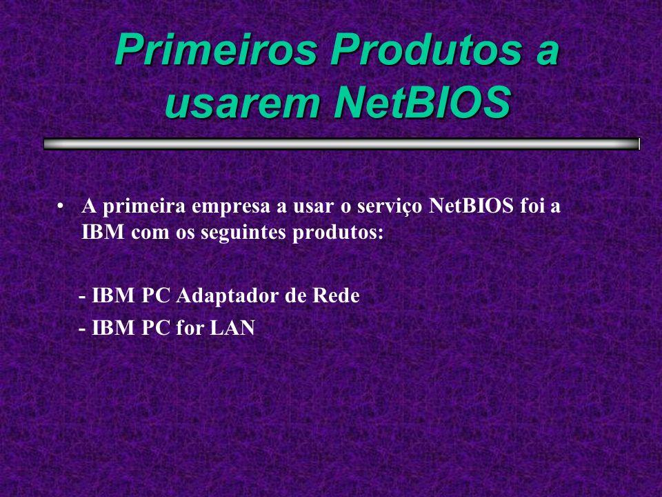 Primeiros Produtos a usarem NetBIOS A primeira empresa a usar o serviço NetBIOS foi a IBM com os seguintes produtos: - IBM PC Adaptador de Rede - IBM
