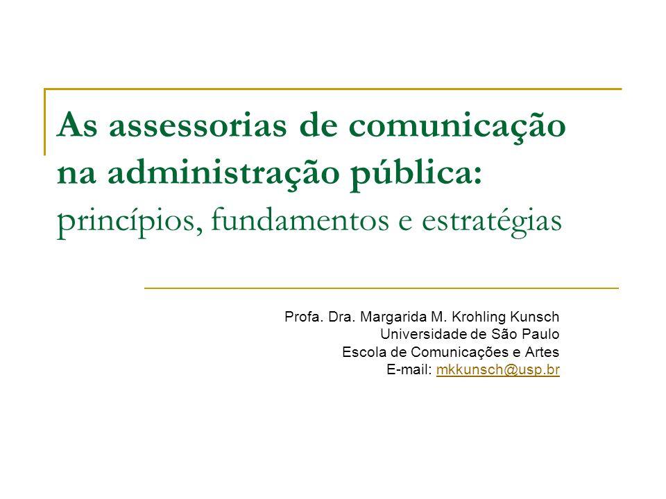 As assessorias de comunicação na administração pública: p rincípios, fundamentos e estratégias Profa. Dra. Margarida M. Krohling Kunsch Universidade d