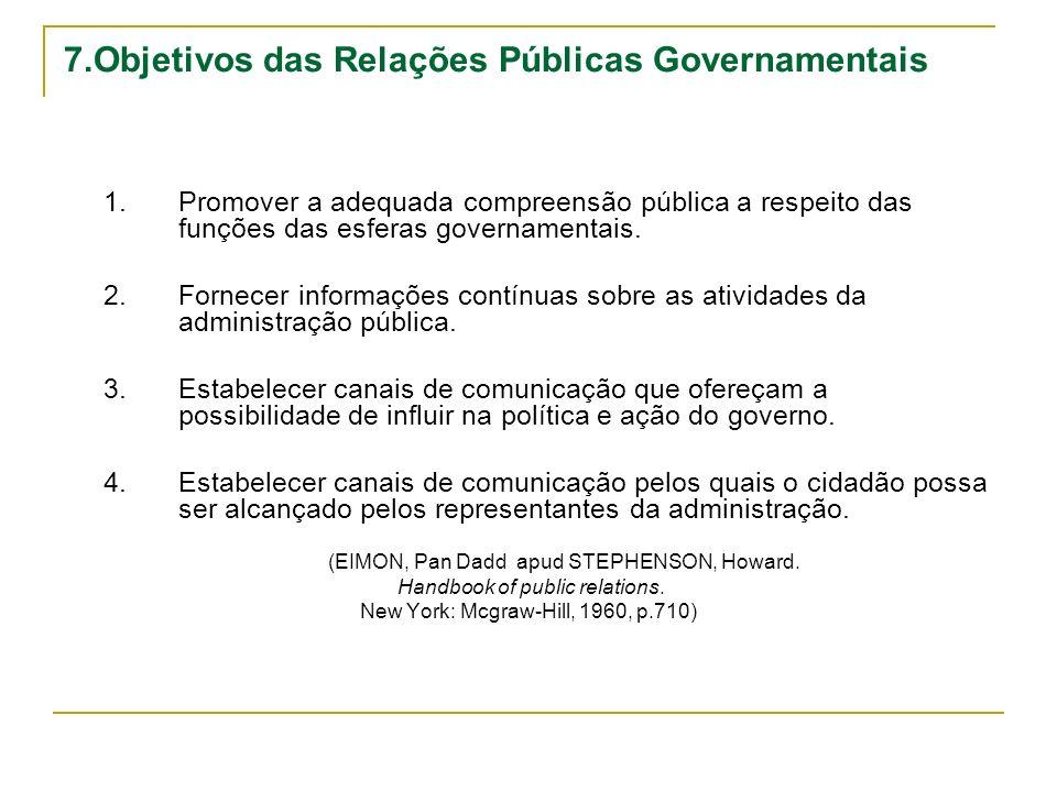7.Objetivos das Relações Públicas Governamentais 1.Promover a adequada compreensão pública a respeito das funções das esferas governamentais. 2.Fornec