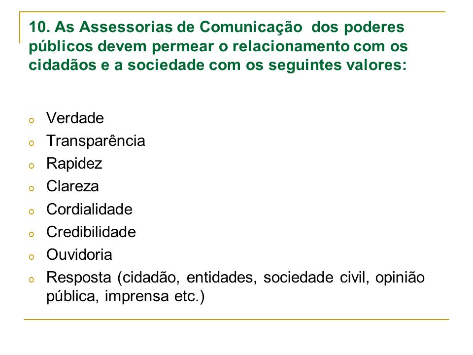 10. As Assessorias de Comunicação dos poderes públicos devem permear o relacionamento com os cidadãos e a sociedade com os seguintes valores: o Verdad