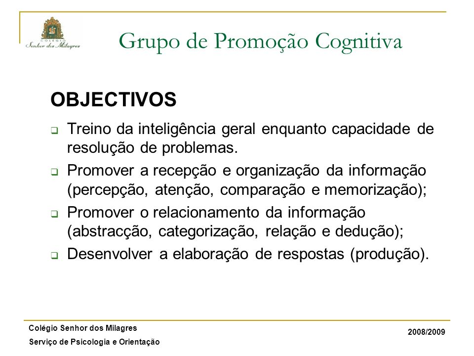 2008/2009 Colégio Senhor dos Milagres Serviço de Psicologia e Orientação Grupo de Promoção Cognitiva OBJECTIVOS Treino da inteligência geral enquanto