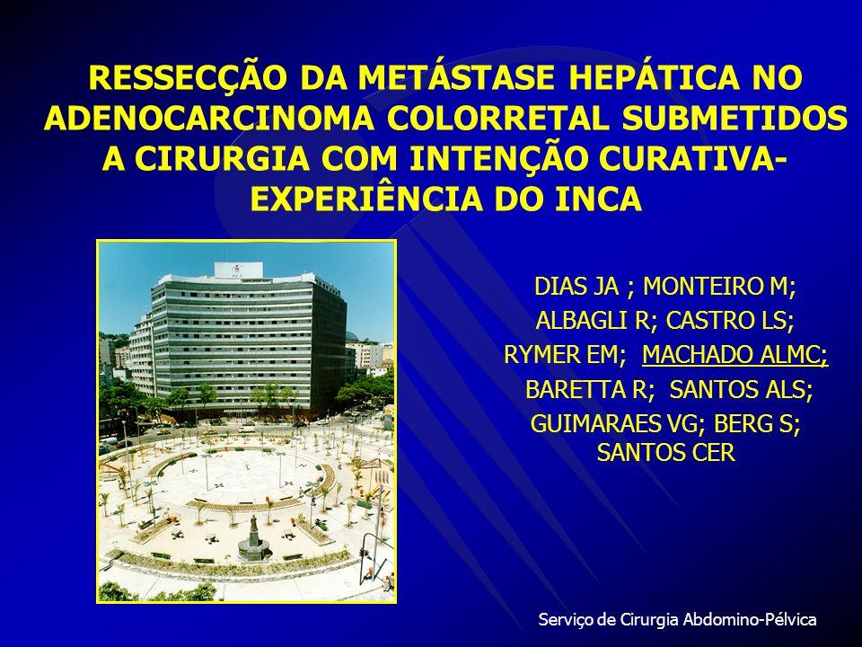 Serviço de Cirurgia Abdomino-Pélvica RESSECÇÃO DA METÁSTASE HEPÁTICA NO ADENOCARCINOMA COLORRETAL SUBMETIDOS A CIRURGIA COM INTENÇÃO CURATIVA- EXPERIÊNCIA DO INCA DIAS JA ; MONTEIRO M; ALBAGLI R; CASTRO LS; RYMER EM; MACHADO ALMC; BARETTA R; SANTOS ALS; GUIMARAES VG; BERG S; SANTOS CER