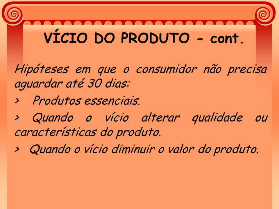 VÍCIO DO PRODUTO - cont. Hipóteses em que o consumidor não precisa aguardar até 30 dias: > Produtos essenciais. > Quando o vício alterar qualidade ou