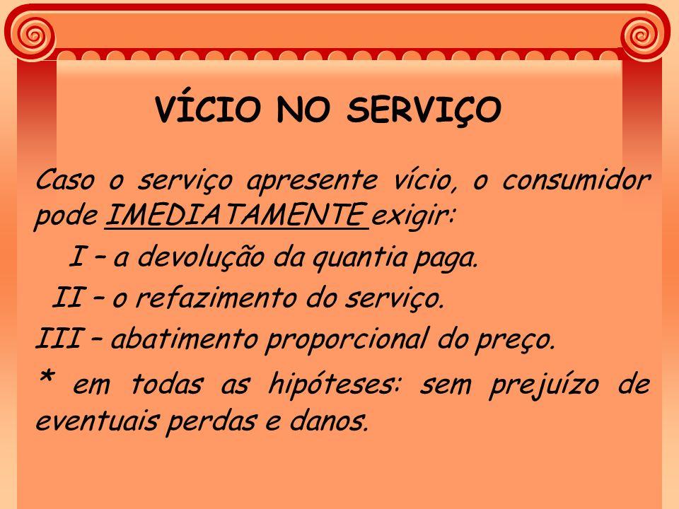 VÍCIO NO SERVIÇO Caso o serviço apresente vício, o consumidor pode IMEDIATAMENTE exigir: I – a devolução da quantia paga. II – o refazimento do serviç
