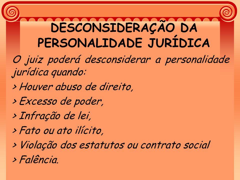 DESCONSIDERAÇÃO DA PERSONALIDADE JURÍDICA O juiz poderá desconsiderar a personalidade jurídica quando: > Houver abuso de direito, > Excesso de poder,