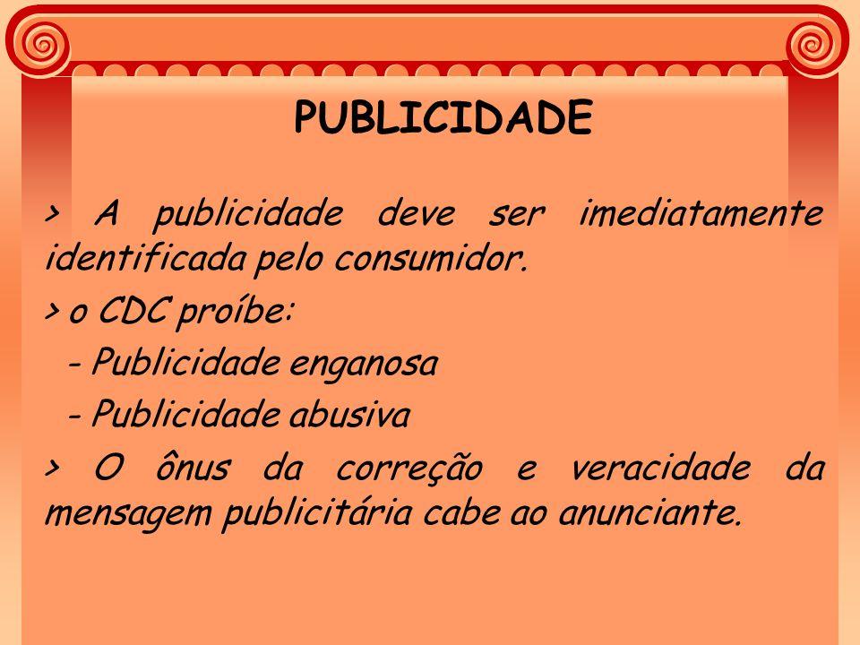 PUBLICIDADE > A publicidade deve ser imediatamente identificada pelo consumidor. > o CDC proíbe: - Publicidade enganosa - Publicidade abusiva > O ônus