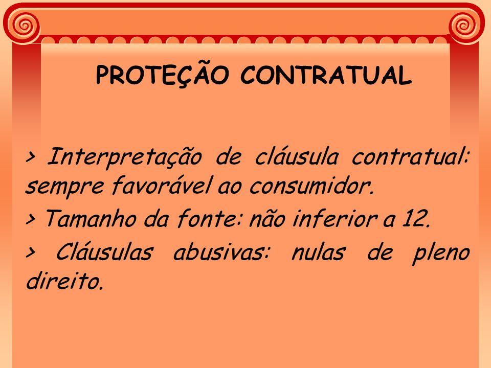 PROTEÇÃO CONTRATUAL > Interpretação de cláusula contratual: sempre favorável ao consumidor. > Tamanho da fonte: não inferior a 12. > Cláusulas abusiva
