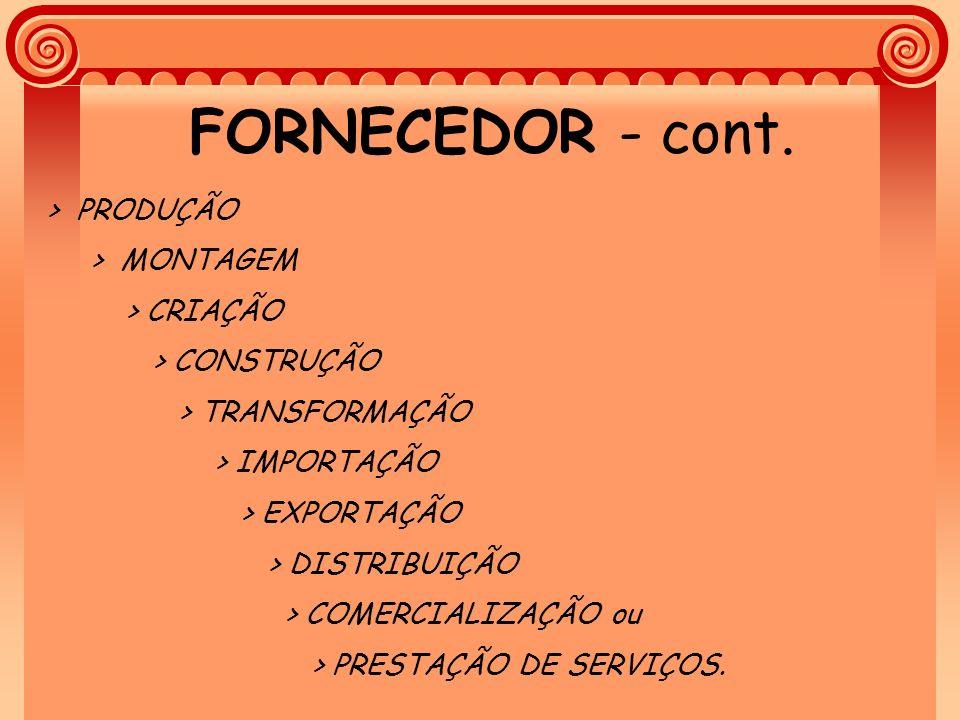 FORNECEDOR - cont. > PRODUÇÃO > MONTAGEM > CRIAÇÃO > CONSTRUÇÃO > TRANSFORMAÇÃO > IMPORTAÇÃO > EXPORTAÇÃO > DISTRIBUIÇÃO > COMERCIALIZAÇÃO ou > PRESTA