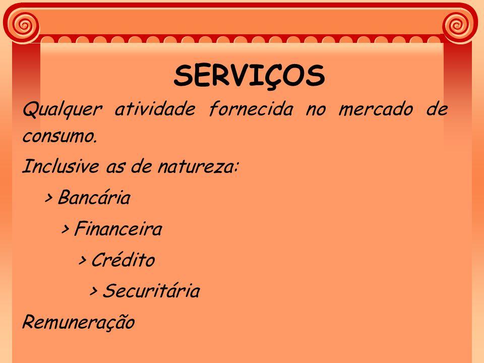 SERVIÇOS Qualquer atividade fornecida no mercado de consumo. Inclusive as de natureza: > Bancária > Financeira > Crédito > Securitária Remuneração