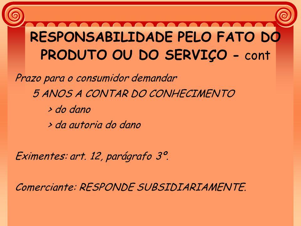 RESPONSABILIDADE PELO FATO DO PRODUTO OU DO SERVIÇO - cont Prazo para o consumidor demandar 5 ANOS A CONTAR DO CONHECIMENTO > do dano > da autoria do