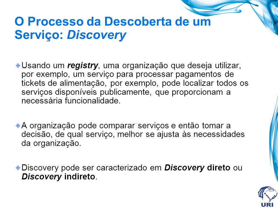 O Processo da Descoberta de um Serviço: Discovery Usando um registry, uma organização que deseja utilizar, por exemplo, um serviço para processar pagamentos de tickets de alimentação, por exemplo, pode localizar todos os serviços disponíveis publicamente, que proporcionam a necessária funcionalidade.