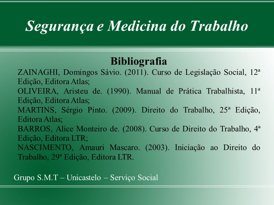 Segurança e Medicina do Trabalho Grupo S.M.T – Unicastelo – Serviço Social Bibliografia ZAINAGHI, Domingos Sávio. (2011). Curso de Legislação Social,