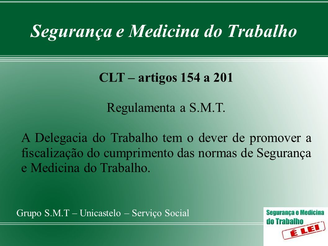 Segurança e Medicina do Trabalho Grupo S.M.T – Unicastelo – Serviço Social CLT – artigos 154 a 201 Regulamenta a S.M.T. A Delegacia do Trabalho tem o