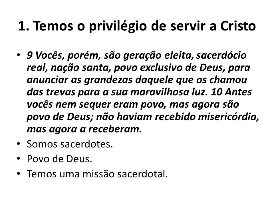 1. Temos o privilégio de servir a Cristo 9 Vocês, porém, são geração eleita, sacerdócio real, nação santa, povo exclusivo de Deus, para anunciar as gr