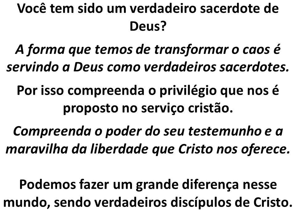 Você tem sido um verdadeiro sacerdote de Deus? A forma que temos de transformar o caos é servindo a Deus como verdadeiros sacerdotes. Por isso compree
