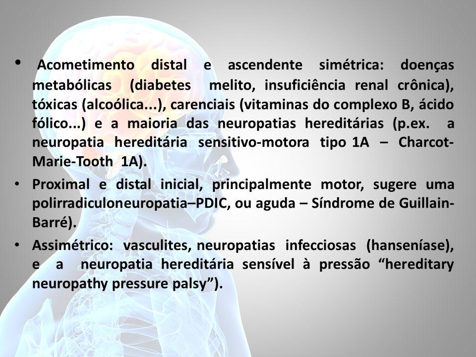 Acometimento distal e ascendente simétrica: doenças metabólicas (diabetes melito, insuficiência renal crônica), tóxicas (alcoólica...), carenciais (vi